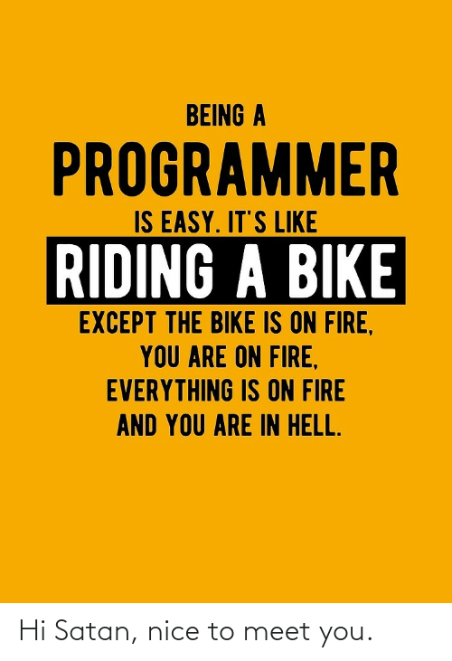 You Are: BEING A  PROGRAMMER  IS EASY. IT'S LIKE  RIDING A BIKE  EXCEPT THE BIKE IS ON FIRE,  YOU ARE ON FIRE,  EVERYTHING IS ON FIRE  AND YOU ARE IN HELL. Hi Satan, nice to meet you.