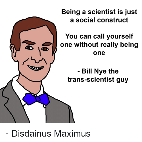 social construct: Being a scientist is just  a social construct  You can call yourself  one without really being  one  イ。  ㄣ ㄑ  Bill Nye the  trans-scientist guy - Disdainus Maximus