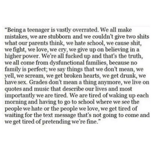 "Importantly: ""Being a teenager is vastly overrated. We all make  mistakes, we are stubborn and we couldn't give two shits  what our parents think, we hate school, we cause shit  we fight, we love, we cry, we give up on believing in a  higher power. We're all fucked up and that's the truth,  we all come from dysfunctional families, because no  family is perfect; we say things that we don't mean, we  yell, we scream, we get broken hearts, we get drunk, we  have sex. Grades don't mean a thing anymore, we live on  quotes and music that describe our lives and most  importantly we are tired. We are tired of waking up each  morning and having to go to school where we see the  people we hate or the people we love, we get tired of  waiting for the text message that's not going to come and  we get tired of pretending we're fine."""