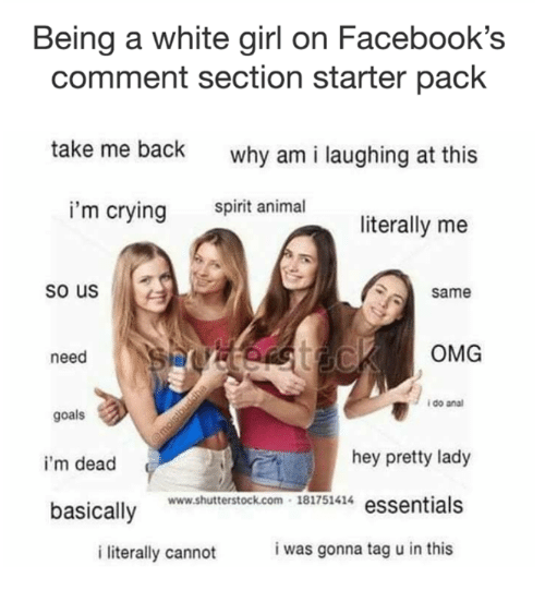 white girl: Being a white girl on Facebook's  comment section starter pack  take me back  why am i laughing at this  spirit animal  i'm crying  literally me  so us  Same  OMG  need  i do ana  goals  hey pretty lady  i'm dead  ww.shuterstock.com 181751414 essentials  basically Bi7s4  i was gonna tag u in this  i literally cannot