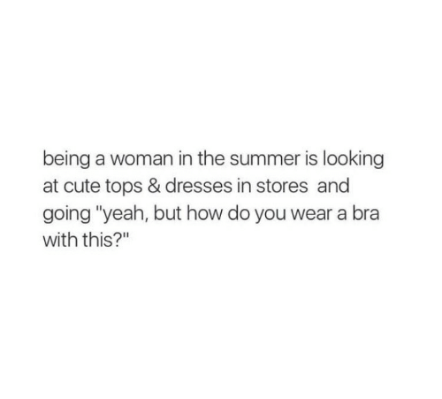 """Cute, Yeah, and Summer: being a woman in the summer is looking  at cute tops & dresses in stores and  going """"yeah, but how do you wear a bra  with this?"""""""