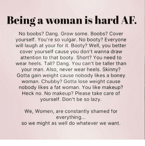 Af, Booty, and Lazy: Being a woman is hard AF  No boobs? Dang. Grow some. Boobs? Cover  yourself. You're so vulgar. No booty? Everyone  will laugh at your for it. Booty? Well, you better  cover yourself cause you don't wanna draw  attention to that booty. Short? You need to  wear heels. Tall? Dang. You can't be taller than  your man. Also, never wear heels. Skinny?  Gotta gain weight cause nobody likes a boney  woman. Chubby? Gotta lose weight cause  nobody likes a fat woman. You like makeup?  Heck no. No makeup? Please take care of  yourself. Don't be so lazy.  We, Women, are constantly shamed for  everything...  so we might as well do whatever we want.