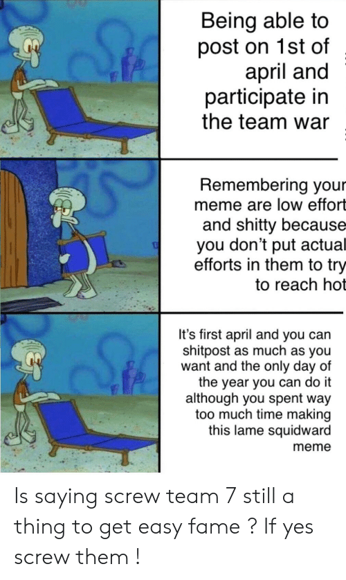 Meme, Squidward, and Too Much: Being able to  post on 1st of  april and  participate in  the team war  Remembering your  meme are low effort  and shitty because  you don't put actual  efforts in them to try  to reach hot  It's first april and you can  shitpost as much as you  want and the only day of  the year you can do it  although you spent way  too much time making  this lame squidward  meme Is saying screw team 7 still a thing to get easy fame ? If yes screw them !