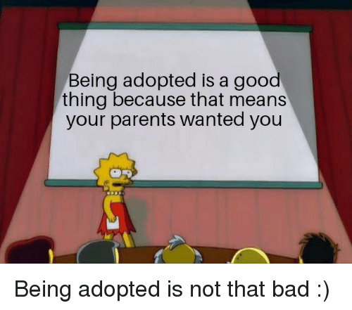 Bad, Parents, and Good: Being adopted is a good  thing because that means  your parents wanted you Being adopted is not that bad :)
