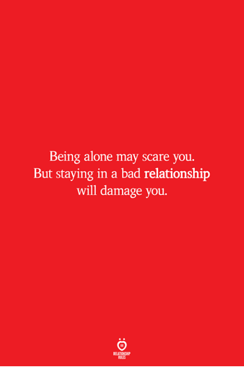 Being Alone, Bad, and Scare: Being alone may scare you.  But staying in a bad relationship  will damage you.  ELATIONSW  ILES