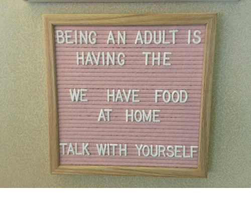 Being an Adult, Food, and Memes: BEING AN ADULT IS  HAVING THE  WE HAVE FOOD  AT HOME  TALK WTH YOURSELF