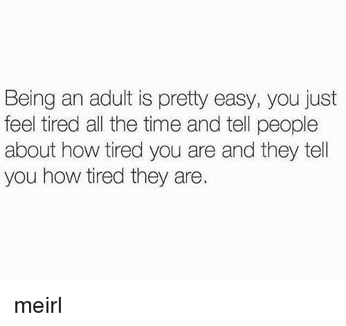 Being an Adult, Time, and MeIRL: Being an adult is pretty easy, you just  feel tired all the time and tell people  about how tired you are and they tell  you how tired they are. meirl
