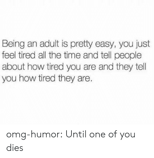 Tel: Being an adult is pretty easy, you just  feel tired all the time and tell people  about how tired you are and they tel  you how tired they are. omg-humor:  Until one of you dies