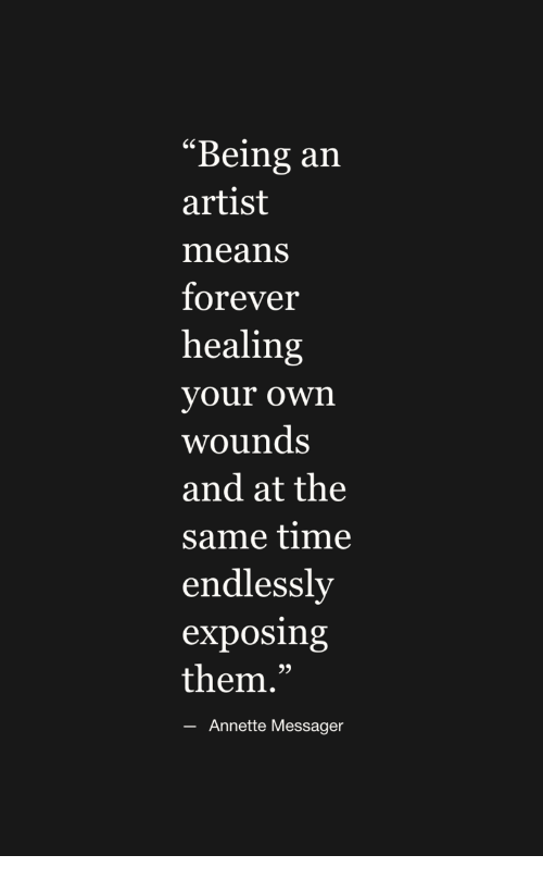 """endlessly: """"Being an  artist  means  forever  healing  vour own  wounds  and at the  same time  endlessly  exposing  them.""""  60  Annette Messager"""