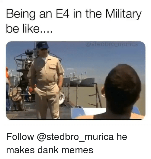 Be Like, Dank, and Memes: Being an E4 in the Military  be like.... Follow @stedbro_murica he makes dank memes