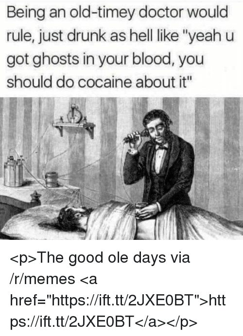 "Doctor, Drunk, and Memes: Being an old-timey doctor would  rule, just drunk as hell ike ""yeah u  got ghosts in your blood, you  should do cocaine about it"" <p>The good ole days via /r/memes <a href=""https://ift.tt/2JXE0BT"">https://ift.tt/2JXE0BT</a></p>"