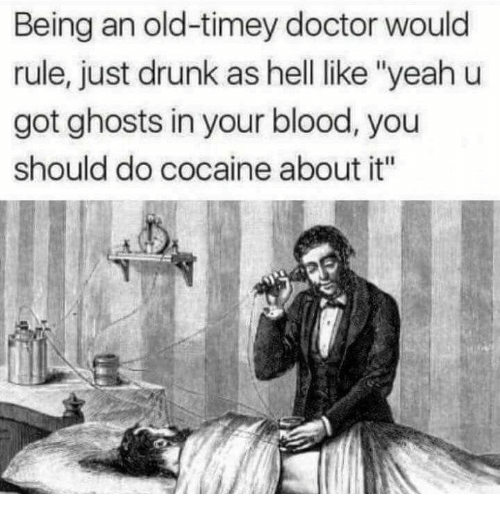 "Doctor, Drunk, and Yeah: Being an old-timey doctor would  rule, just drunk as hell ike ""yeah u  got ghosts in your blood, you  should do cocaine about it"""