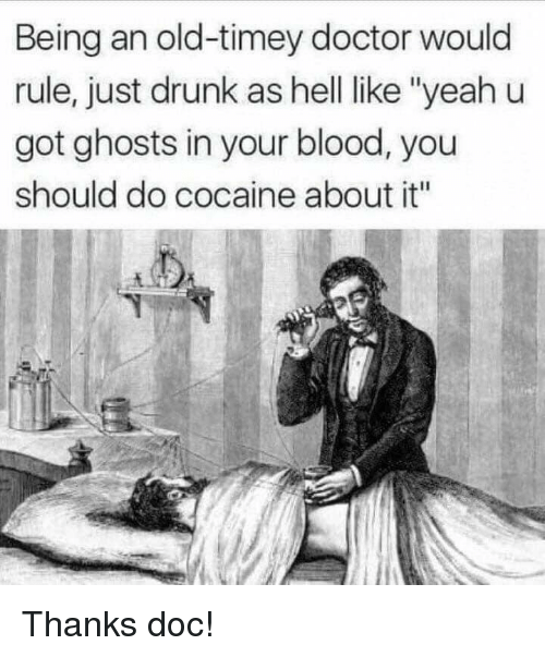 "Doctor, Drunk, and Cocaine: Being an old-timey doctor would  rule, just drunk as hell like ""yeahu  got ghosts in your blood, you  should do cocaine about it"" Thanks doc!"