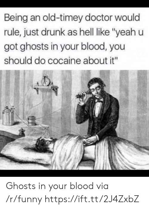 "Doctor, Drunk, and Funny: Being an old-timey doctor would  rule, just drunk as hell like ""yeah u  got ghosts in your blood, you  should do cocaine about it"" Ghosts in your blood via /r/funny https://ift.tt/2J4ZxbZ"