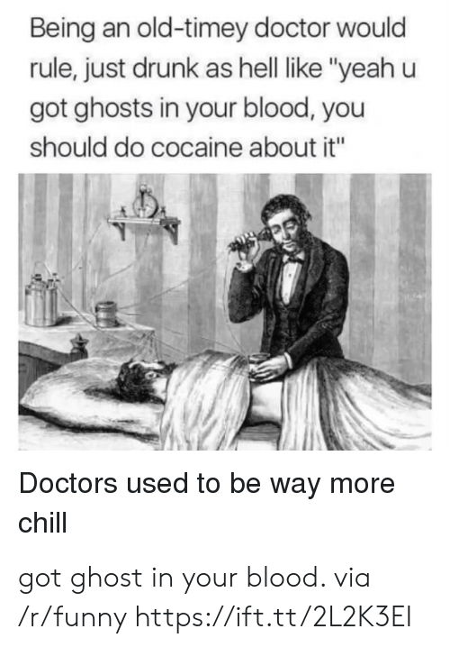 "Chill, Doctor, and Drunk: Being an old-timey doctor would  rule, just drunk as hell like ""yeah u  got ghosts in your blood, you  should do cocaine about it""  Doctors used to be way more  chill got ghost in your blood. via /r/funny https://ift.tt/2L2K3EI"