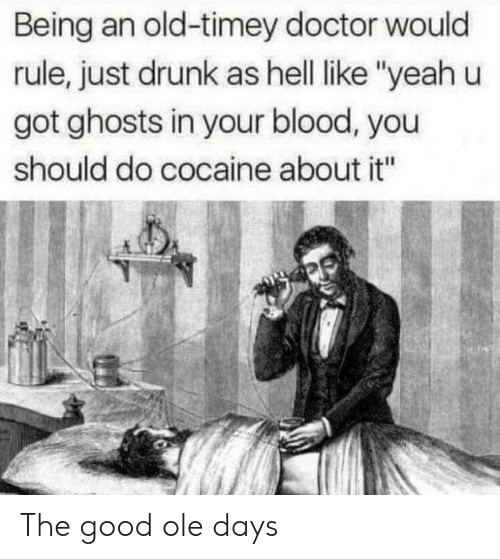 "Doctor, Drunk, and Yeah: Being an old-timey doctor would  rule, just drunk as hell like ""yeah u  got ghosts in your blood, you  should do cocaine about it"" The good ole days"