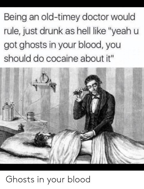 "Doctor, Drunk, and Yeah: Being an old-timey doctor would  rule, just drunk as hell like ""yeah u  got ghosts in your blood, you  should do cocaine about it"" Ghosts in your blood"