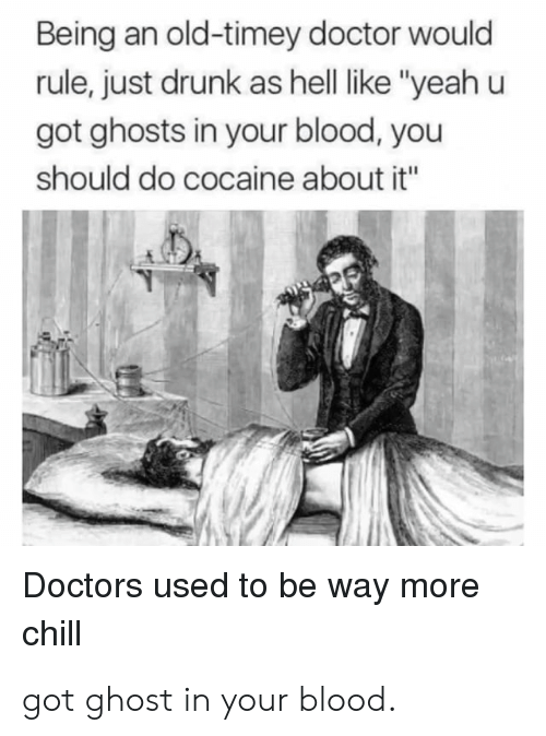 "Chill, Doctor, and Drunk: Being an old-timey doctor would  rule, just drunk as hell like ""yeah u  got ghosts in your blood, you  should do cocaine about it""  Doctors used to be way more  chill got ghost in your blood."