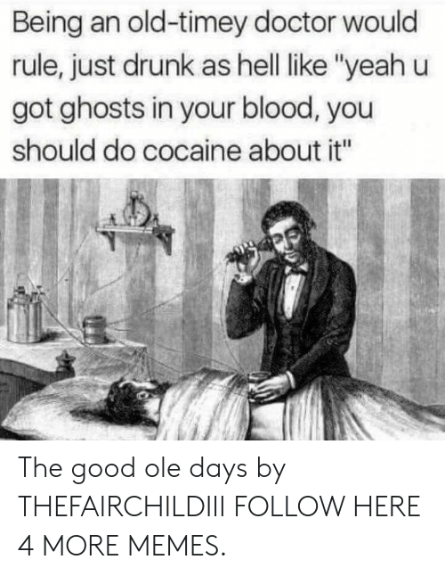 "Dank, Doctor, and Drunk: Being an old-timey doctor would  rule, just drunk as hell ike ""yeah u  got ghosts in your blood, you  should do cocaine about it"" The good ole days by THEFAIRCHILDIII FOLLOW HERE 4 MORE MEMES."