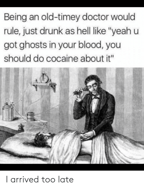"Doctor, Drunk, and Yeah: Being an old-timey doctor would  rule, just drunk as hell like ""yeah u  got ghosts in your blood, you  should do cocaine about it"" I arrived too late"