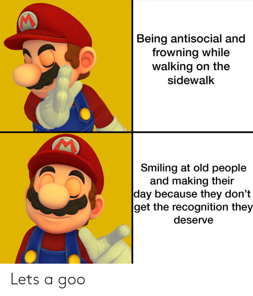 Old People, Antisocial, and Old: Being antisocial and  frowning while  walking on the  sidewalk  Smiling at old people  and making their  day because they don't  get the recognition they  deserve Lets a goo