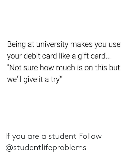 """give it a try: Being at university makes you use  your debit card like a gift card  """"Not sure how much is on this but  well give it a try If you are a student Follow @studentlifeproblems"""