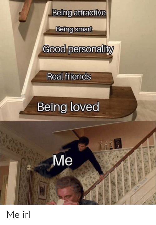 Friends, Real Friends, and Good: Being attractive  Being smart  Good personality  Real friends  Being loved  829  Me Me irl