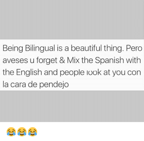 Beautiful, Memes, and Spanish: Being Bilingual is a beautiful thing. Pero  aveses u forget & Mix the Spanish with  the English and people look at you con  la cara de pendejo 😂😂😂