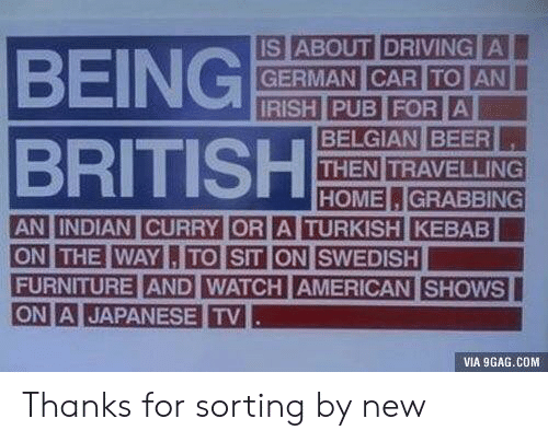 9gag, Driving, and American: BEING  BRITISH  IS ABOUT DRIVING  THEN TRAVELLING  HOMEGRABBING  THE WAYTO SIT ON SWEDISH  FURNITURE AND WATCH AMERICAN SHOWS  ON A JAPANESE TV  ON  VIA 9GAG.COM Thanks for sorting by new