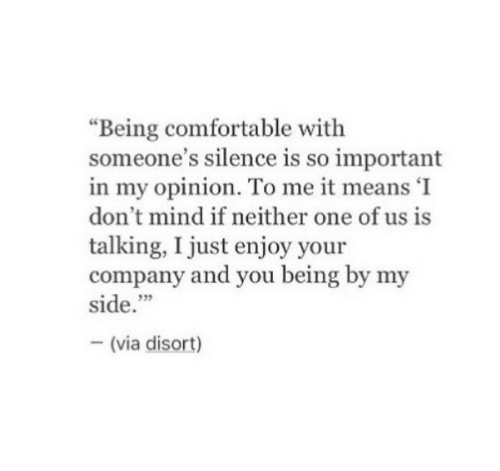"Comfortable, Mind, and Silence: ""Being comfortable with  someone's silence is so important  in my opinion. To me it means 'I  don't mind if neither one of us is  talking, I just enjoy your  company and you being by my  side.""  35  (via disort)"