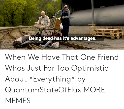 Advantages: Being dead has it's advantages. When We Have That One Friend Whos Just Far Too Optimistic About *Everything* by QuantumStateOfFlux MORE MEMES