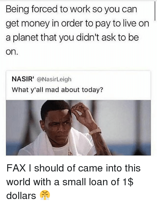 Small Loan: Being forced to work so you carn  get money in order to pay to live on  a planet that you didn't ask to be  on  NASIR' @NasirLeigh  What y'all mad about today? FAX I should of came into this world with a small loan of 1$ dollars 😤