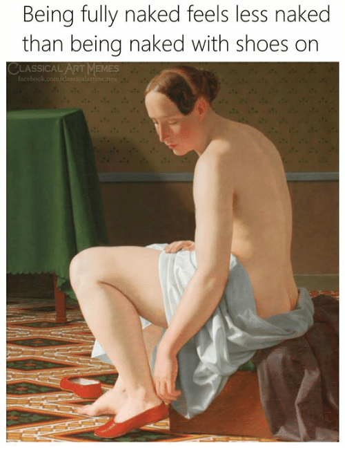 Memes, Shoes, and Naked: Being fully naked feels less naked  than being naked with shoes on  CLASSICAL ART MEMES  faicebook.com/dla