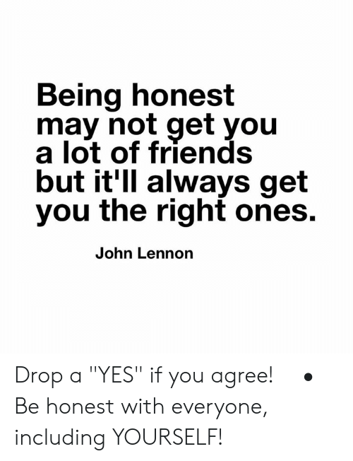 """Friends, John Lennon, and Memes: Being honest  may not get you  a lot of friends  but it'll always get  you the right ones.  John Lennon Drop a """"YES"""" if you agree! ⠀ •⠀ Be honest with everyone, including YOURSELF!"""