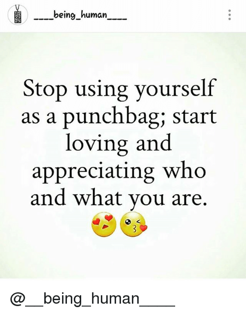 Memes, Being Human, and 🤖: -being_human  ----being_human  Stop using yourself  as a punchbag; start  loving and  appreciating who  and what vou are. @__being_human____