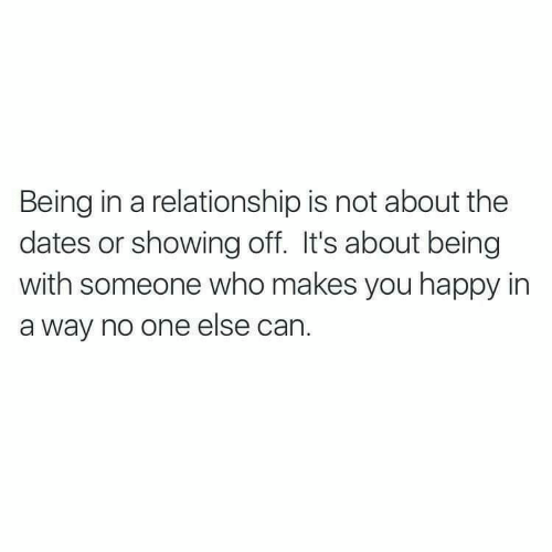 Happy, In a Relationship, and Who: Being in a relationship is not about the  dates or showing off. It's about being  with someone who makes you happy in  a way no one else can.