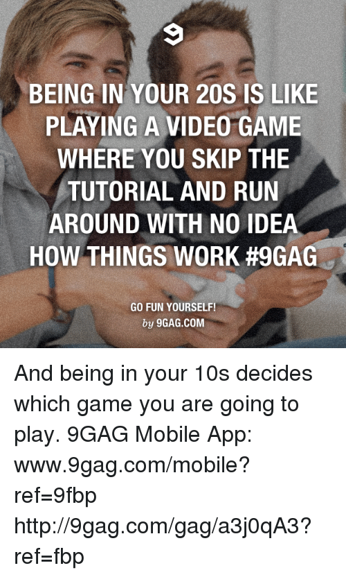 9gag, Dank, and Run: BEING IN YOUR 20S IS LIKE  PLAYING A VIDEO GAME  WHERE YOU SKIP THE  TUTORIAL AND RUN  AROUND WITH NO IDEA  HOW THINGS WORK #9GAG  GO FUN YOURSELF!  by 9GAG.COM And being in your 10s decides which game you are going to play. 9GAG Mobile App: www.9gag.com/mobile?ref=9fbp  http://9gag.com/gag/a3j0qA3?ref=fbp