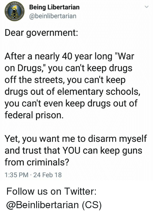 "Drugs, Guns, and Memes: Being Libertarian  @beinlibertarian  Dear government:  After a nearly 40 year long ""War  on Drugs,"" you can't keep drugs  off the streets, you can't keep  drugs out of elementary schools,  you can't even keep drugs out of  federal prison.  Yet, you want me to disarm myself  and trust that YOU can keep guns  from criminals?  1:35 PM 24 Feb 18 Follow us on Twitter: @Beinlibertarian (CS)"