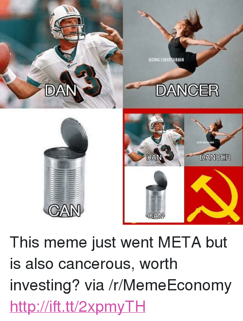 "Meme, Http, and Libertarian: BEING LIBERTARIAN  DAN  DANCER  EING LIBER  RAN  DAN  DANCER  CAN  CAN <p>This meme just went META but is also cancerous, worth investing? via /r/MemeEconomy <a href=""http://ift.tt/2xpmyTH"">http://ift.tt/2xpmyTH</a></p>"