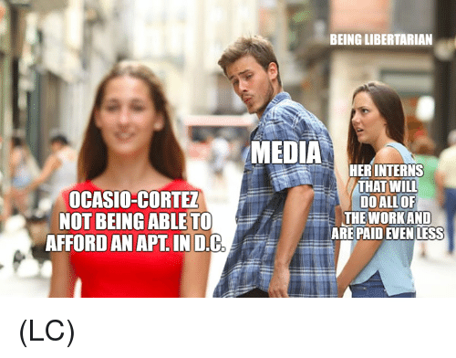 Memes, Libertarian, and 🤖: BEING LIBERTARIAN  MEDIA  OCASIO-CORTE  NOT BEING ABLE 1  AFFORD AN APT. IN D.C  HERINTERNS  THAT WILL  DOALLOF  THE WORKAND  AREPAID EVEN LESS (LC)
