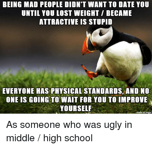 wait for you: BEING MAD PEOPLE DIDN'T WANT TO DATE YOU  UNTIL YOU LOST WEIGHT/ BECAME  ATTRACTIVE IS STUPID  EVERYONE HAS PHYSICAL STANDARDS, AND NO  ONE IS GOING TO WAIT FOR YOU TO IMPROVE  YOURSELF  on imqu As someone who was ugly in middle / high school