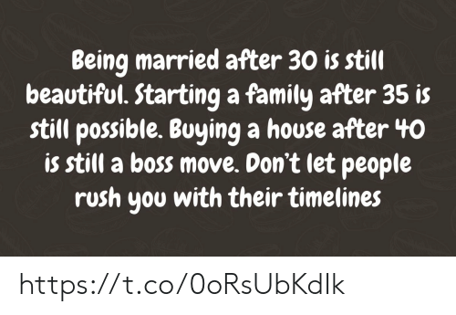 Beautiful, Family, and Memes: Being married after 30 is still  beautiful. Starting a family after 35 is  still possible. Buying a house after 40  is still a boss move. Don't let people  rush you with their timelines https://t.co/0oRsUbKdIk
