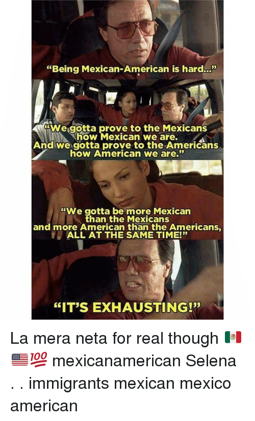 "Memes, American, and Mexico: ""Being Mexican-American is hard..!""  We.gotta prove to the Mexicans  how Mexican we are.  And we gotta prove to the Americans  how American we are.""  ""We gotta be more Mexican  han the Mexicans  and more American than the Americans  ALL AT THE SAME TIME!""  35  ""IT'S EXHAUSTING!"" La mera neta for real though 🇲🇽🇺🇸💯 mexicanamerican Selena . . immigrants mexican mexico american"