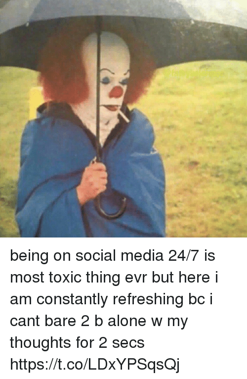 Being Alone, Social Media, and Girl Memes: being on social media 24/7 is most toxic thing evr but here i am constantly refreshing bc i cant bare 2 b alone w my thoughts for 2 secs https://t.co/LDxYPSqsQj