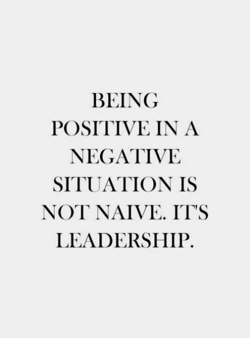 Negative: BEING  POSITIVE IN A  NEGATIVE  SITUATION IS  NOT NAIVE IT'S  LEADERSHIP.