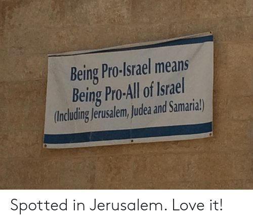 Love, Memes, and Israel: Being Pro-Israel means  Being Pro-All of Israel  Including Jerusalem,Judea and Samaria!) Spotted in Jerusalem.   Love it!