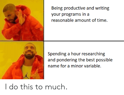Best, Time, and Name: Being productive and writing  your programs in a  reasonable amount of time  Spending a hour researching  and pondering the best possible  name for a minor variable. I do this to much.