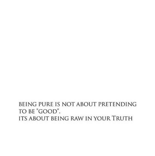 """Good, Truth, and Raw: BEING PURE IS NOT ABOUT PRETENDING  TO BE """"GOOD  ITS ABOUT BEING RAW IN YOUR TRUTH"""