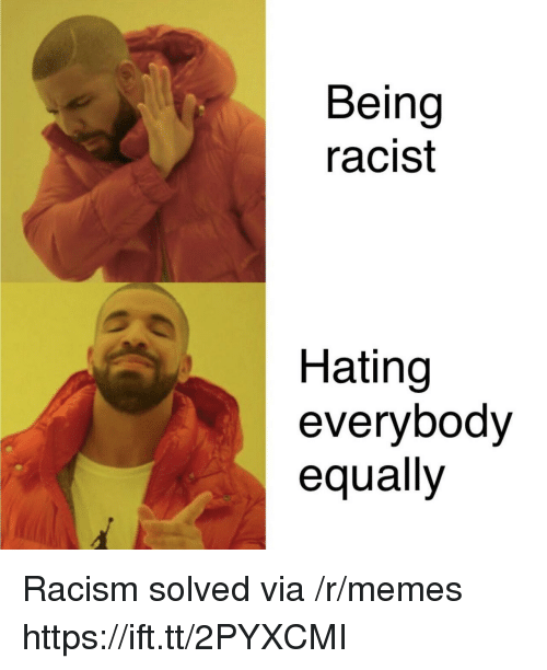 Memes, Racism, and Racist: Being  racist  Hating  everybodv  equally Racism solved via /r/memes https://ift.tt/2PYXCMI
