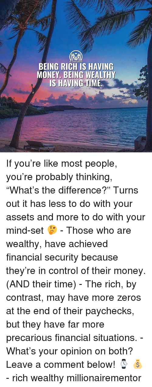 """Being Rich, Memes, and Money: BEING RICH IS HAVING  MONEY. BEING WEALTHY  IS HAVING TIME If you're like most people, you're probably thinking, """"What's the difference?"""" Turns out it has less to do with your assets and more to do with your mind-set 🤔 - Those who are wealthy, have achieved financial security because they're in control of their money. (AND their time) - The rich, by contrast, may have more zeros at the end of their paychecks, but they have far more precarious financial situations. - What's your opinion on both? Leave a comment below! ⌚️ 💰 - rich wealthy millionairementor"""